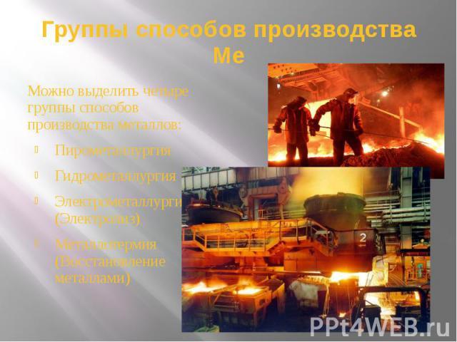 Группы способов производства Ме Можно выделить четыре группы способов производства металлов: Пирометаллургия Гидрометаллургия Электрометаллургия (Электролиз) Металлотермия (Восстановление металлами)