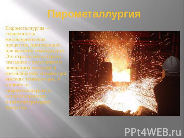 Пирометаллургия Пирометаллургия — совокупность металлургических процессов, протекающих при высоких температурах. Это отрасль металлургии, связанная с получением и очищением металлов и металлических сплавов при высоких температурах, в отличие от гидр…