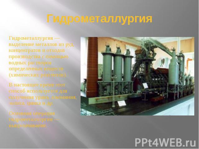 Гидрометаллургия Гидрометаллургия — выделение металлов из руд, концентратов и отходов производства с помощью водных растворов определённых веществ (химических реагентов). В настоящее время этот способ используется для получения урана, алюминия, золо…
