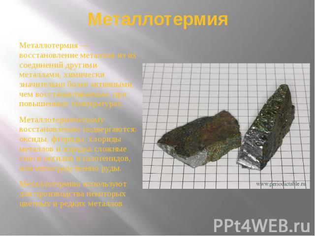 Металлотермия Металлотермия — восстановление металлов из их соединений другими металлами, химически значительно более активными, чем восстанавливаемые, при повышенных температурах. Металлотермическому восстановлению подвергаются: оксиды, фториды, хл…