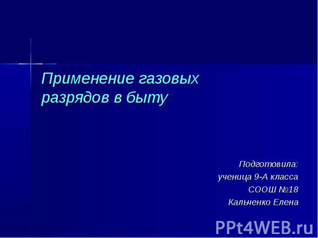 Применение газовых разрядов в быту Подготовила: ученица 9-А класса СООШ №18 Кальченко Елена