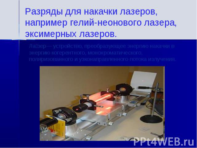 Разряды для накачки лазеров, например гелий-неонового лазера, эксимерных лазеров.