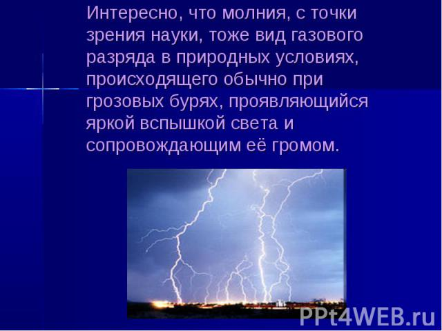 Интересно, что молния, с точки зрения науки, тоже вид газового разряда в природных условиях, происходящего обычно при грозовых бурях, проявляющийся яркой вспышкой света и сопровождающим её громом.