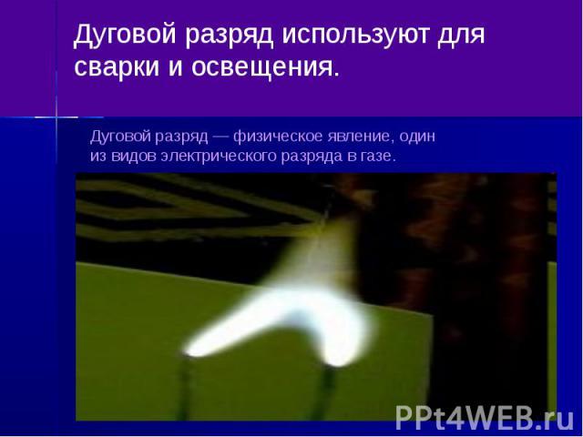 Дуговой разряд используют для сварки и освещения.