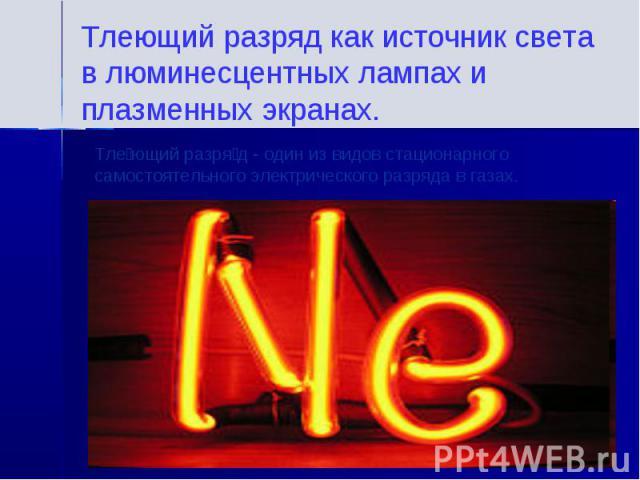 Тлеющий разряд как источник света в люминесцентных лампах и плазменных экранах.