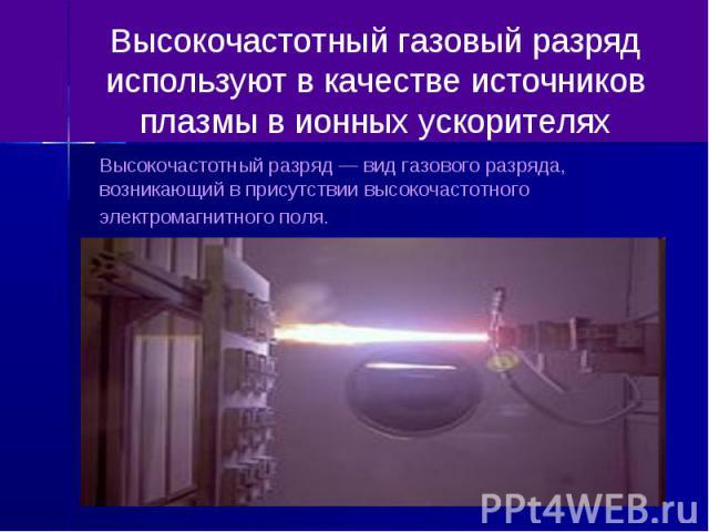 Высокочастотный газовый разряд используют в качестве источников плазмы в ионных ускорителях