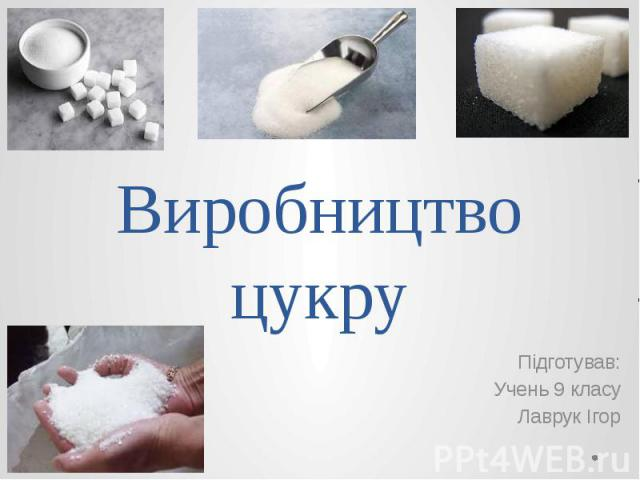 Виробництво цукру Підготував: Учень 9 класу Лаврук Ігор