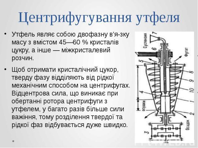 Центрифугування утфеля Утфель являє собою двофазну в'язку масу з вмістом 45—60 % кристалів цукру, а інше — міжкристалевий розчин. Щоб отримати кристалічний цукор, тверду фазу відділяють від рідкої механічним способом на центрифугах. Відцентрова…
