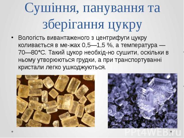 Сушіння, панування та зберігання цукру Вологість вивантаженого з центрифуги цукру коливається в межах 0,5—1,5 %, а температура — 70—80°С. Такий цукор необхідно сушити, оскільки в ньому утворюються грудки, а при транспортуванні кристали лег…