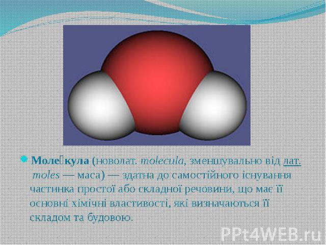 Моле кула(новолат.molecula, зменшувально відлат.moles— маса) — здатна до самостійного існування частинка простої або складної речовини, що має її основні хімічні властивості, які визначаються її складом та будовою.