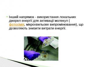 Інший напрямок - використання локальних джерел енергії для активації молекул ( ф