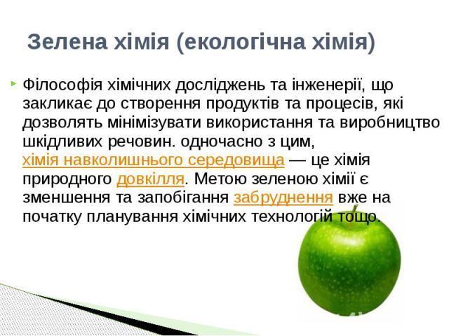 Зелена хімія (екологічна хімія) Філософія хімічних досліджень та інженерії, що закликає до створення продуктів та процесів, які дозволять мінімізувати використання та виробництво шкідливих речовин. одночасно з цим, хімія навколишнього середови…