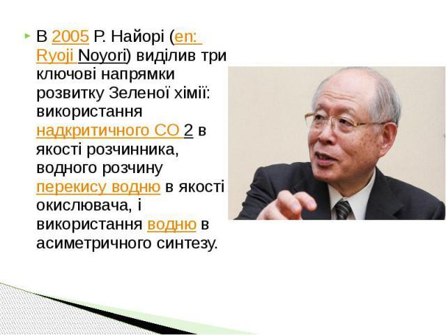 В 2005 Р. Найорі (en: Ryoji Noyori) виділив три ключові напрямки розвитку Зеленої хімії: використання надкритичного CO 2 в якості розчинника, водного розчину перекису водню в якості окислювача, і використання водню в асиметричного синтезу. В 2005 Р.…