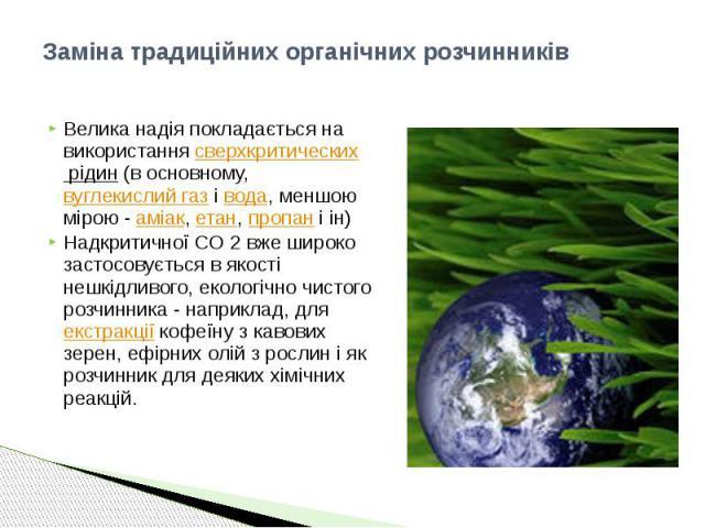 Заміна традиційних органічних розчинників Велика надія покладається на використання сверхкритических рідин (в основному, вуглекислий газ і вода, меншою мірою - аміак, етан, пропан і ін) Надкритичної CO 2 вже широко застосовується в якості нешкідливо…