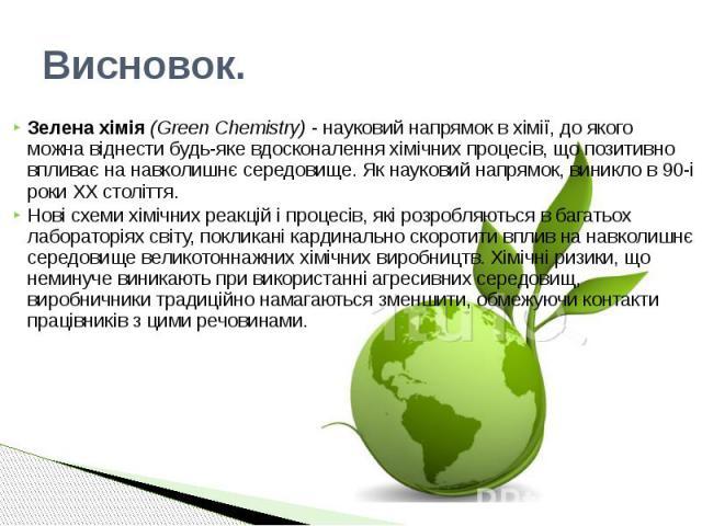 Висновок. Зелена хімія (Green Chemistry) - науковий напрямок в хімії, до якого можна віднести будь-яке вдосконалення хімічних процесів, що позитивно впливає на навколишнє середовище. Як науковий напрямок, виникло в 90-і роки XX століття. Нові схеми …
