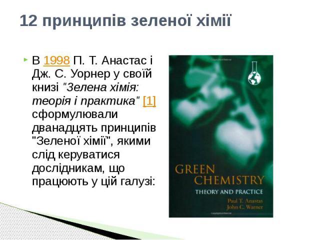 """12 принципів зеленої хімії В 1998 П. Т. Анастас і Дж. С. Уорнер у своїй книзі """"Зелена хімія: теорія і практика"""" [1] сформулювали дванадцять принципів """"Зеленої хімії"""", якими слід керуватися дослідникам, що працюють у цій галузі:"""
