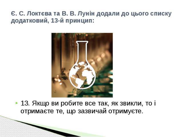 Є. С. Локтєва та В. В. Лунін додали до цього списку додатковий, 13-й принцип: 13. Якщо ви робите все так, як звикли, то і отримаєте те, що зазвичай отримуєте.