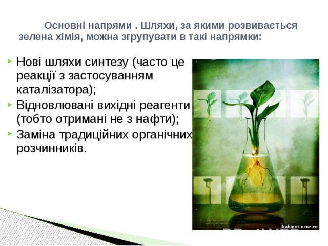 Основні напрями . Шляхи, за якими розвивається зелена хімія, можна згрупувати в такі напрямки: Нові шляхи синтезу (часто це реакції з застосуванням каталізатора); Відновлювані вихідні реагенти (тобто отримані не з нафти); Заміна традиційних органічн…