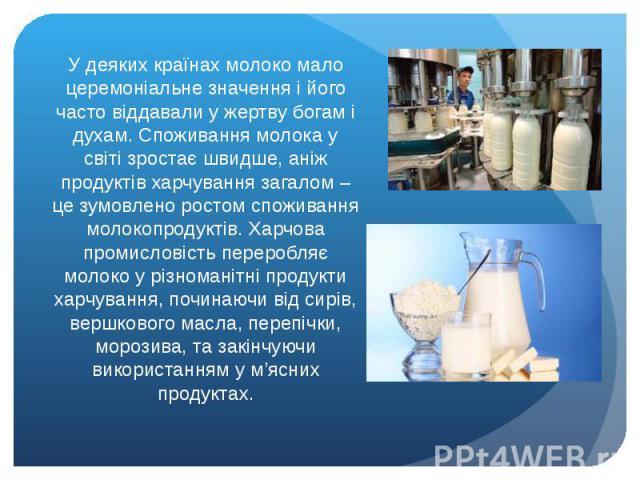 У деяких країнах молоко мало церемоніальне значення і його часто віддавали у жертву богам і духам. Споживання молока у світі зростає швидше, аніж продуктів харчування загалом – це зумовлено ростом споживання молокопродуктів. Харчова промисловість пе…