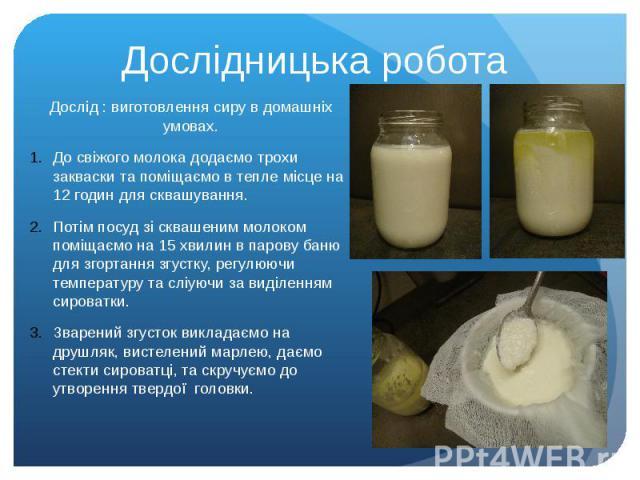 Дослідницька робота Дослід : виготовлення сиру в домашніх умовах. До свіжого молока додаємо трохи закваски та поміщаємо в тепле місце на 12 годин для сквашування. Потім посуд зі сквашеним молоком поміщаємо на 15 хвилин в парову баню для згортання зг…