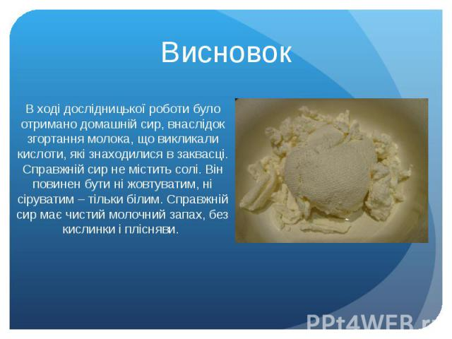 Висновок В ході дослідницької роботи було отримано домашній сир, внаслідок згортання молока, що викликали кислоти, які знаходилися в заквасці. Справжній сир не містить солі. Він повинен бути ні жовтуватим, ні сіруватим – тільки білим. Справжній сир …