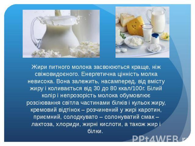 Жири питного молока засвоюються краще, ніж свіжовидоєного. Енергетична цінність молка невисока. Вона залежить, насамперед, від вмісту жиру і коливається від 30 до 80 ккал/100г. Білий колір і непрозорість молока обумовлює розсіювання світла частинами…