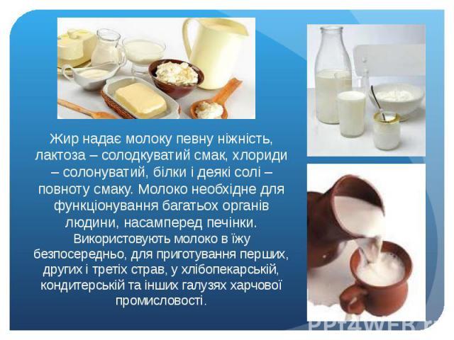 Жир надає молоку певну ніжність, лактоза – солодкуватий смак, хлориди – солонуватий, білки і деякі солі – повноту смаку. Молоко необхідне для функціонування багатьох органів людини, насамперед печінки. Використовують молоко в їжу безпосередньо, для …