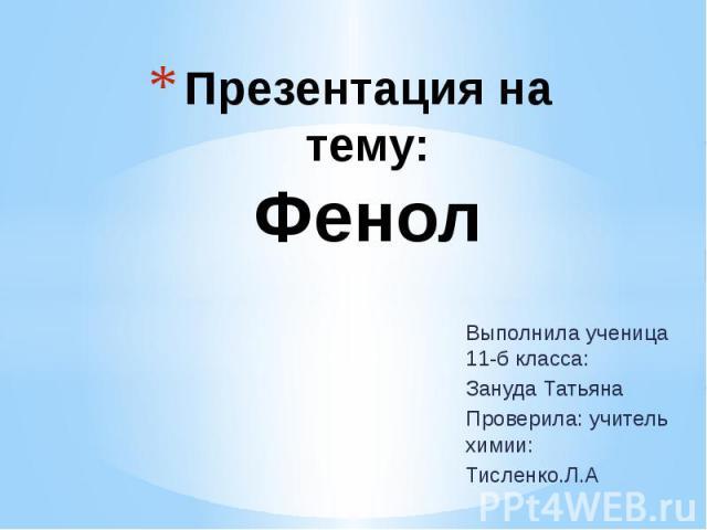 Презентация на тему: Фенол Выполнила ученица 11-б класса: Зануда Татьяна Проверила: учитель химии: Тисленко.Л.А