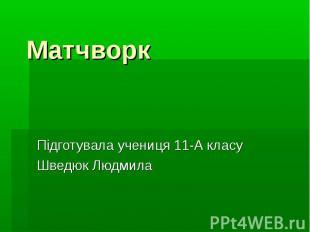 Матчворк Підготувала учениця 11-А класу Шведюк Людмила