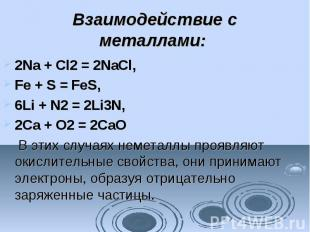 Взаимодействие с металлами: 2Na + Cl2= 2NaCl, Fe + S =FeS, 6Li + N2&