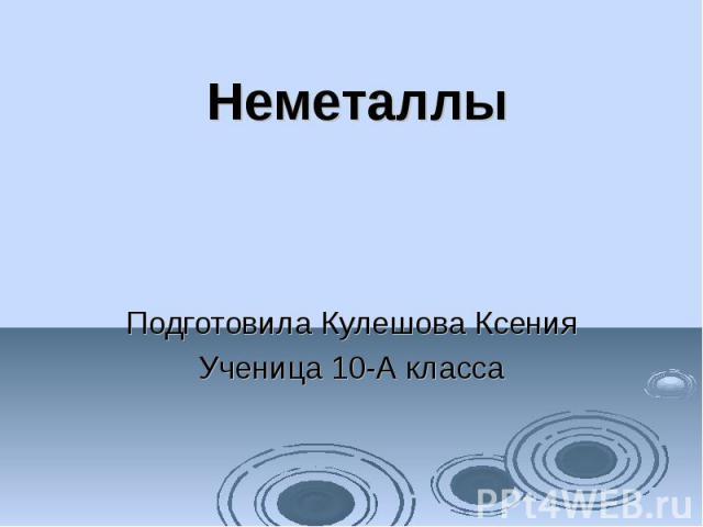 Неметаллы Подготовила Кулешова Ксения Ученица 10-А класса