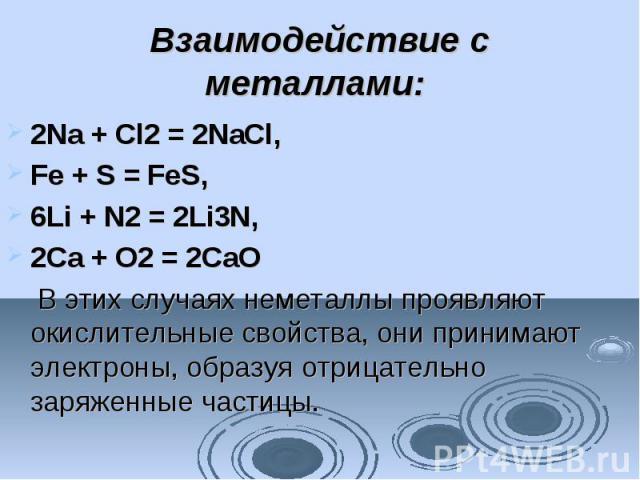 Взаимодействие с металлами: 2Na + Cl2= 2NaCl, Fe + S =FeS, 6Li + N2= 2Li3N, 2Ca + O2= 2CaO В этих случаях неметаллы проявляют окислительные свойства, они принимают электроны, образуя отрицательно заряженные частицы.