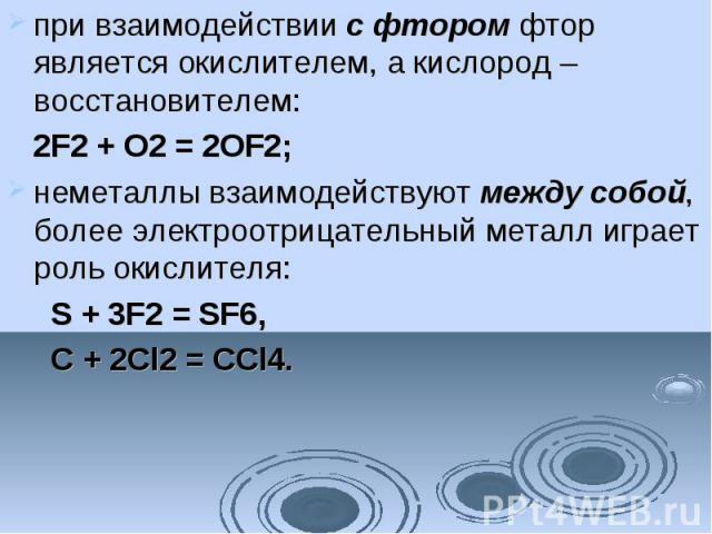 при взаимодействиис фторомфтор является окислителем, а кислород – восстановителем: 2F2+ O2= 2OF2; неметаллы взаимодействуютмежду собой, более электроотрицательный металл играет роль окислителя: S + 3F2= SF6, C + 2…