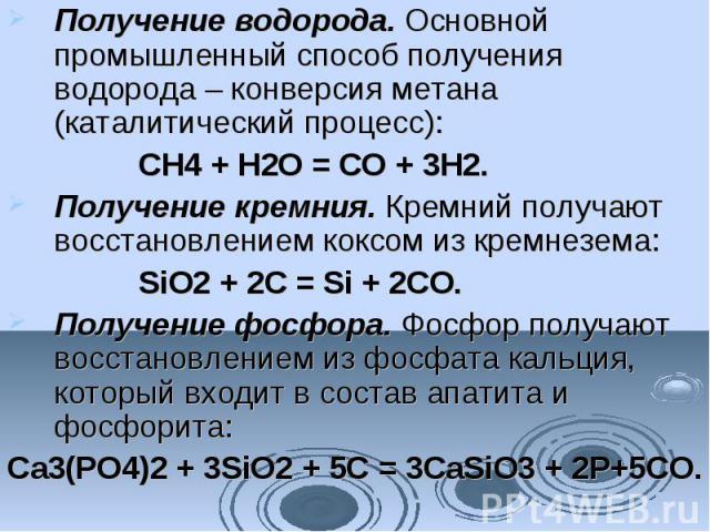 Получение водорода.Основной промышленный способ получения водорода – конверсия метана (каталитический процесс): CH4+ H2O = CO + 3H2. Получение кремния.Кремний получают восстановлением коксом из кремнезема: SiO2+ 2C = Si + 2CO…
