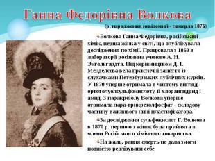 Волкова Ганна Федорівна, російський хімік, перша жінка у світі, що опублікувала