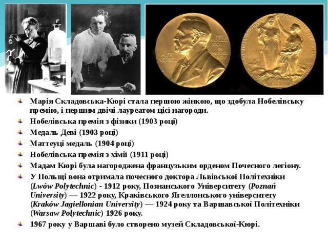 Марія Складовська-Кюрі стала першою жінкою, що здобула Нобелівську премію, і першим двічі лауреатом цієї нагороди. Марія Складовська-Кюрі стала першою жінкою, що здобула Нобелівську премію, і першим двічі лауреатом цієї нагороди. Нобелівська премія …