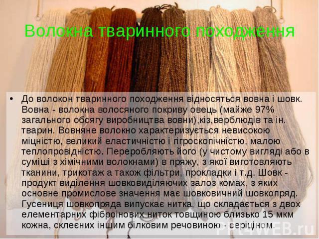 До волокон тваринного походження відносяться вовна і шовк. Вовна - волокна волосяного покриву овець (майже 97% загального обсягу виробництва вовни),кіз,верблюдів та ін. тварин. Вовняне волокно характеризується невисокою міцністю, великий еластичніст…