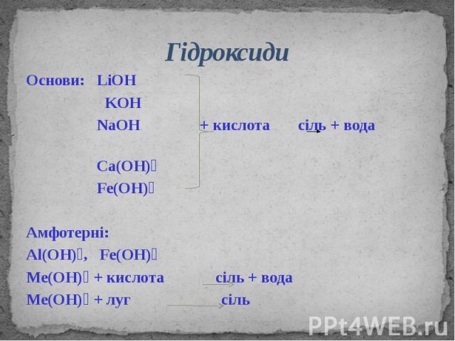Гідроксиди Основи: LiOH KOH NaOH + кислота сіль + вода Ca(OH)₂ Fe(OH)₂ Амфотерні: Al(OH)₃, Fe(OH)₃ Ме(ОН)₃ + кислота сіль + вода Ме(ОН)₃ + луг сіль