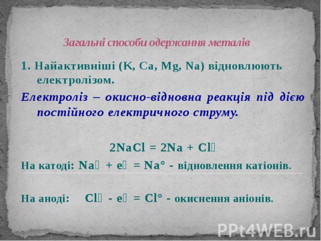 Загальні способи одержання металів 1. Найактивніші (K, Ca, Mg, Na) відновлюють електролізом. Електроліз – окисно-відновна реакція під дією постійного електричного струму. 2NaCl = 2Na + Cl₂ На катоді: Na⁺ + e⁻ = Na° - відновлення катіонів. На аноді: …