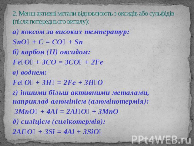 2. Менш активні метали відновлюють з оксидів або сульфідів (після попереднього випалу): а) коксом за високих температур: SnO₂ + C = CO₂ + Sn б) карбон (ІІ) оксидом: Fe₂O₃ + 3CO = 3CO₂ + 2Fe в) воднем: Fe₂O₃ + 3H₂ = 2Fe + 3H₂O г) іншими більш активни…