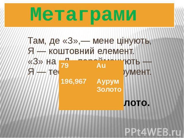 Там, де «З»,― мене цінують, Я ― коштовний елемент. «З» на «Д» перейменують ― Я ― теслярський інструмент. Метаграми