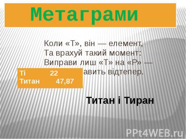 Коли «Т», він ― елемент, Та врахуй такий момент: Виправи лиш «Т» на «Р» ― Деспот править відтепер. Метаграми