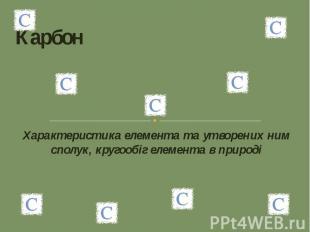 Карбон Характеристика елемента та утворених ним сполук, кругообіг елемента в при