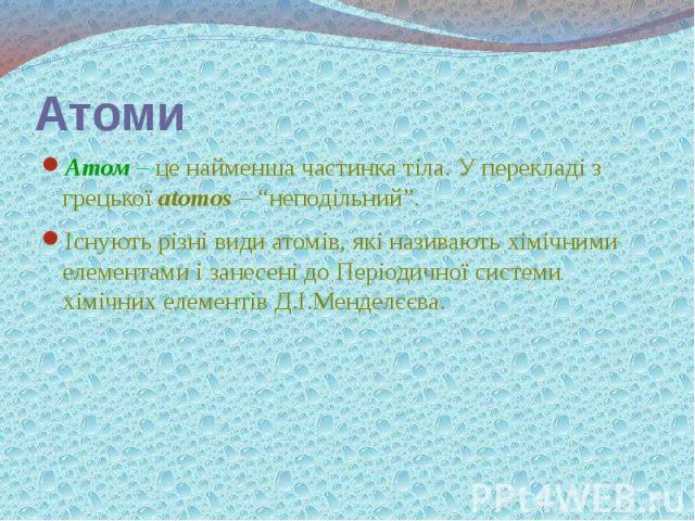"""Атоми Атом – це найменша частинка тіла. У перекладі з грецької atomos – """"неподільний"""". Існують різні види атомів, які називають хімічними елементами і занесені до Періодичної системи хімічних елементів Д.І.Менделєєва."""
