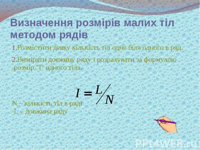 """Визначення розмірів малих тіл методом рядів Розмістити деяку кількість тіл одне біля одного в ряд. Виміряти довжину ряду і розрахувати за формулою розмір """"l"""" одного тіла. N – кількість тіл в ряді L – довжина ряду"""