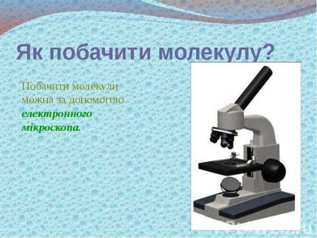 Як побачити молекулу? Побачити молекули можна за допомогою електронного мікроскопа.