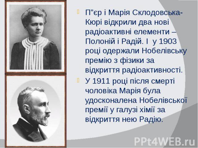 """П""""єр і Марія Склодовська-Кюрі відкрили два нові радіоактивні елементи – Полоній і Радій. І у 1903 році одержали Нобелівську премію з фізики за відкриття радіоактивності. П""""єр і Марія Склодовська-Кюрі відкрили два нові радіоактивні елементи – Полоній…"""