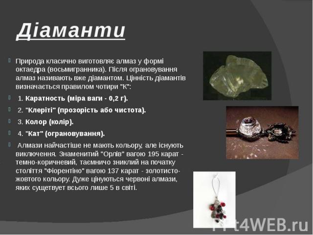 """Діаманти Природа класично виготовляє алмаз у формі октаедра (восьмигранника). Після ограновування алмаз називають вже діамантом. Цінність діамантів визначається правилом чотири """"К"""": 1. Каратность (міра ваги - 0,2 г). 2. """"Клеріті""""…"""