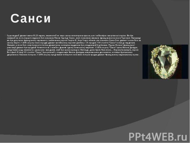 Санси Грушовидний діамант вагою 55,23 карата, знаменитий не лише своєю неповторною красою, але і неймовірно заплутаною історією. Він був названий на честь першого відомого його власника Нікола Харлі де Санси, якого помилково вважали французьким посл…