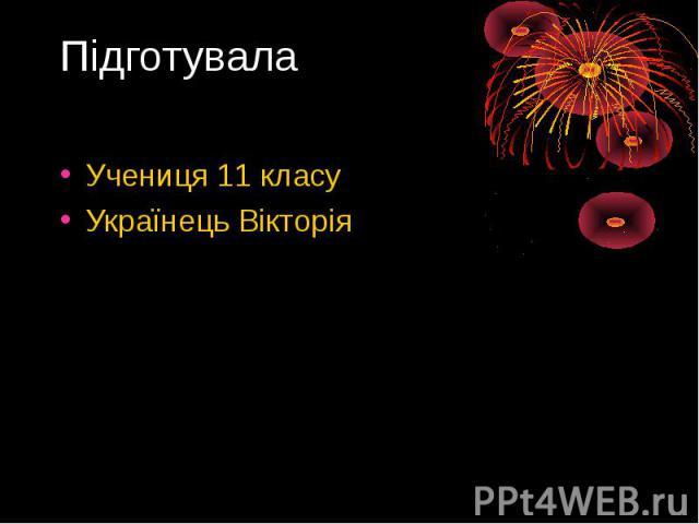 Підготувала Учениця 11 класу Українець Вікторія